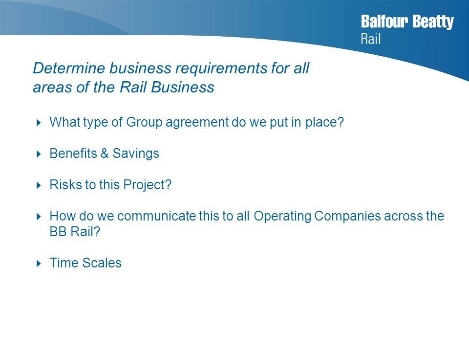 Determine business requirements for all areas of the Rail Business  What type of Group agreement do we put in place.
