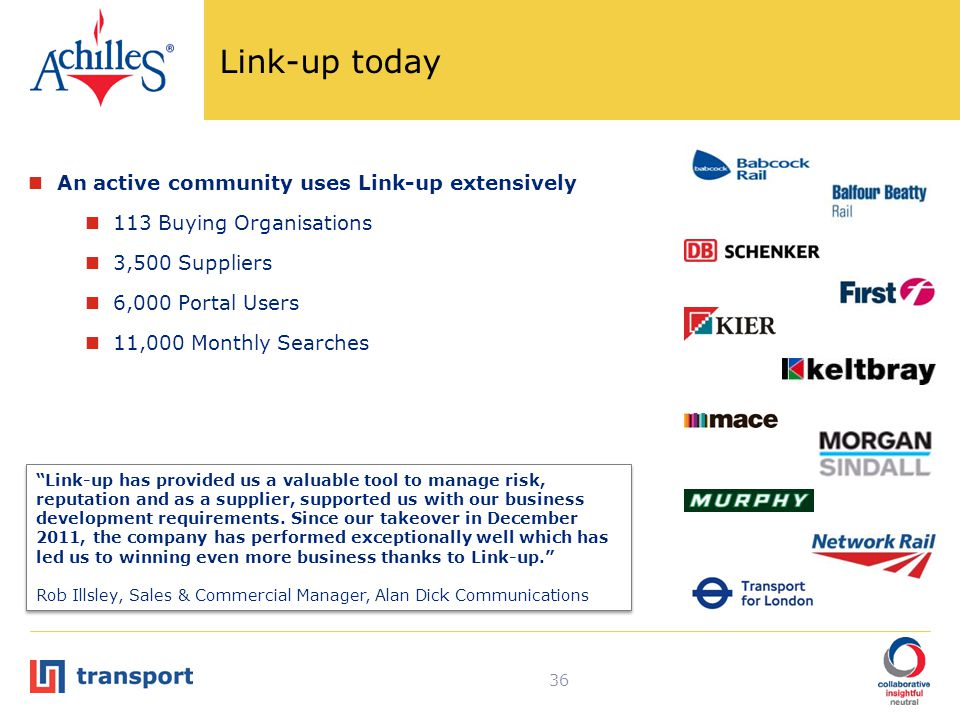 Link-up today An active community uses Link-up extensively 113 Buying Organisations 3,500 Suppliers 6,000 Portal Users 11,000 Monthly Searches 36 Link-up has provided us a valuable tool to manage risk, reputation and as a supplier, supported us with our business development requirements.