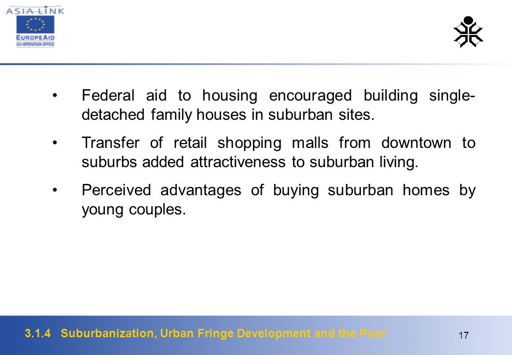 3.1.4 Suburbanization, Urban Fringe Development and the Poor 17 Federal aid to housing encouraged building single- detached family houses in suburban sites.