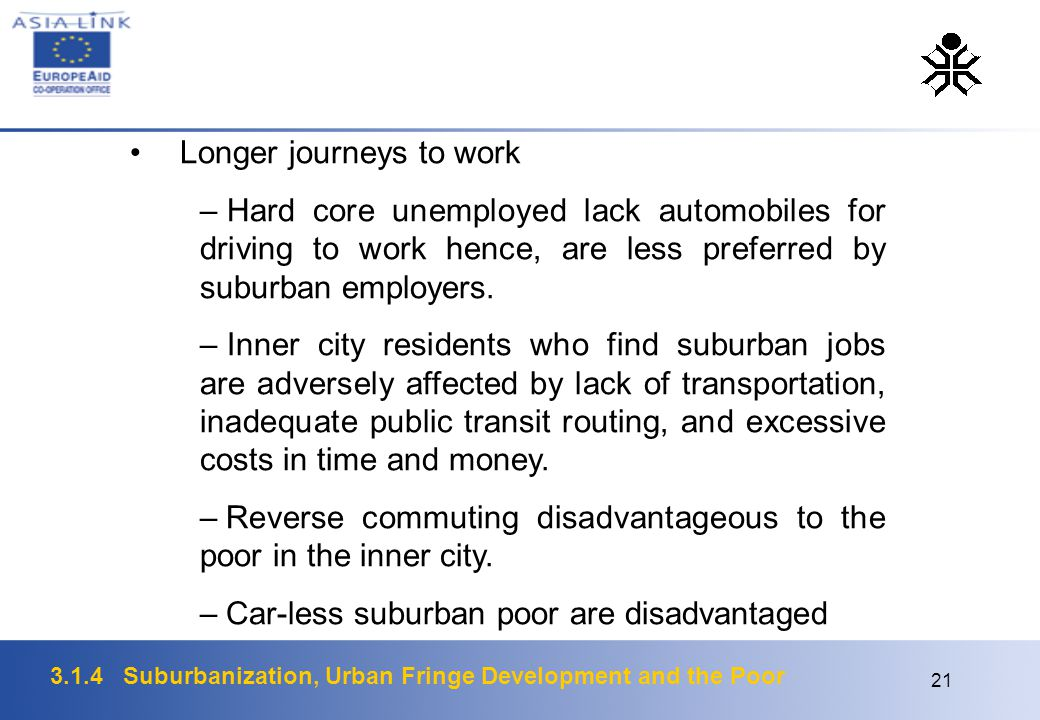 3.1.4 Suburbanization, Urban Fringe Development and the Poor 21 Longer journeys to work – Hard core unemployed lack automobiles for driving to work hence, are less preferred by suburban employers.