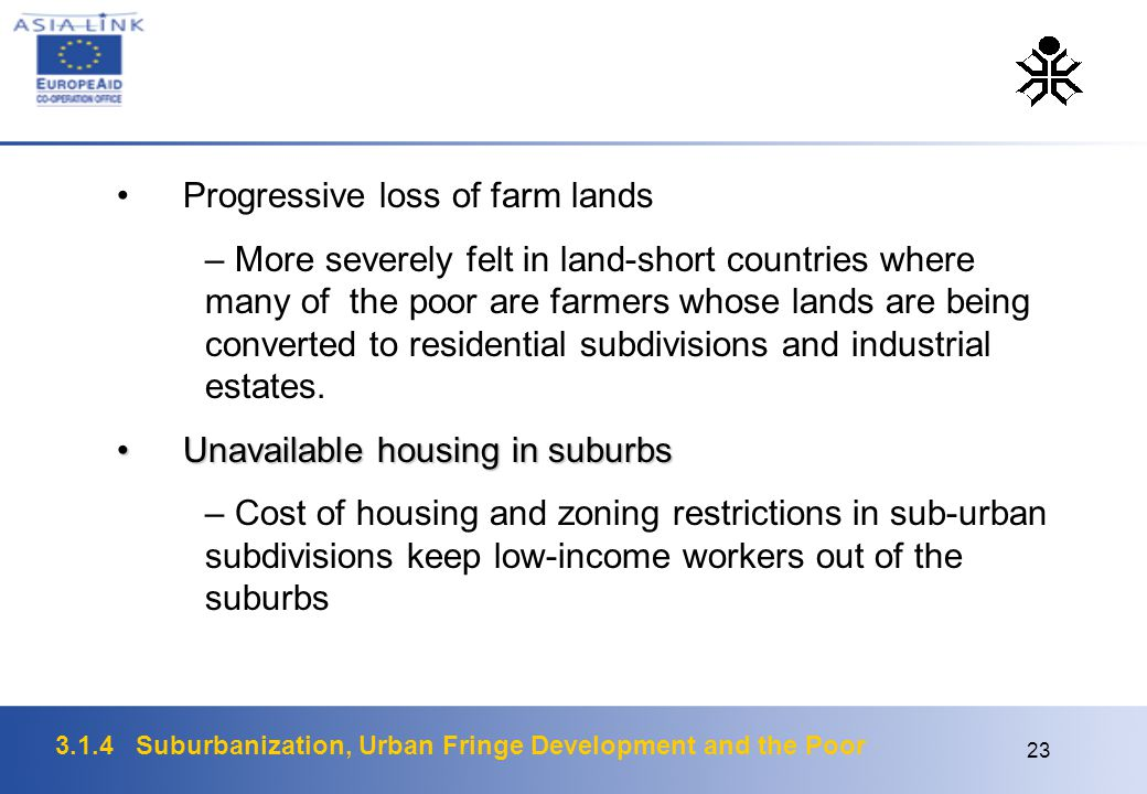 3.1.4 Suburbanization, Urban Fringe Development and the Poor 23 Progressive loss of farm lands – More severely felt in land-short countries where many of the poor are farmers whose lands are being converted to residential subdivisions and industrial estates.