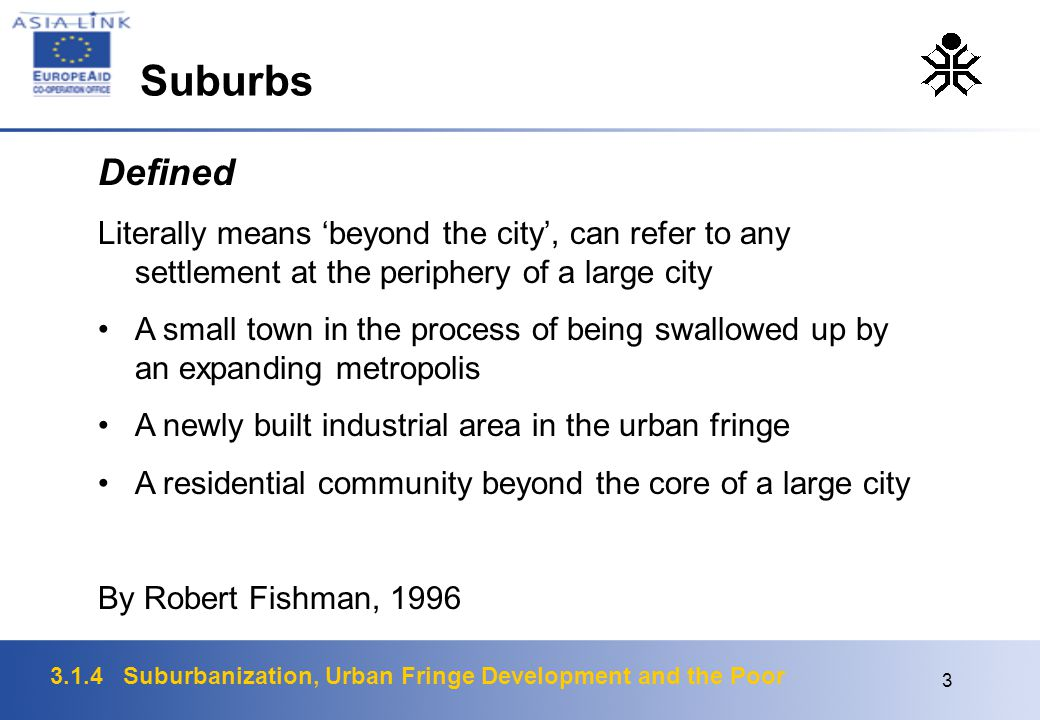 3.1.4 Suburbanization, Urban Fringe Development and the Poor 3 Defined Literally means 'beyond the city', can refer to any settlement at the periphery of a large city A small town in the process of being swallowed up by an expanding metropolis A newly built industrial area in the urban fringe A residential community beyond the core of a large city By Robert Fishman, 1996 Suburbs