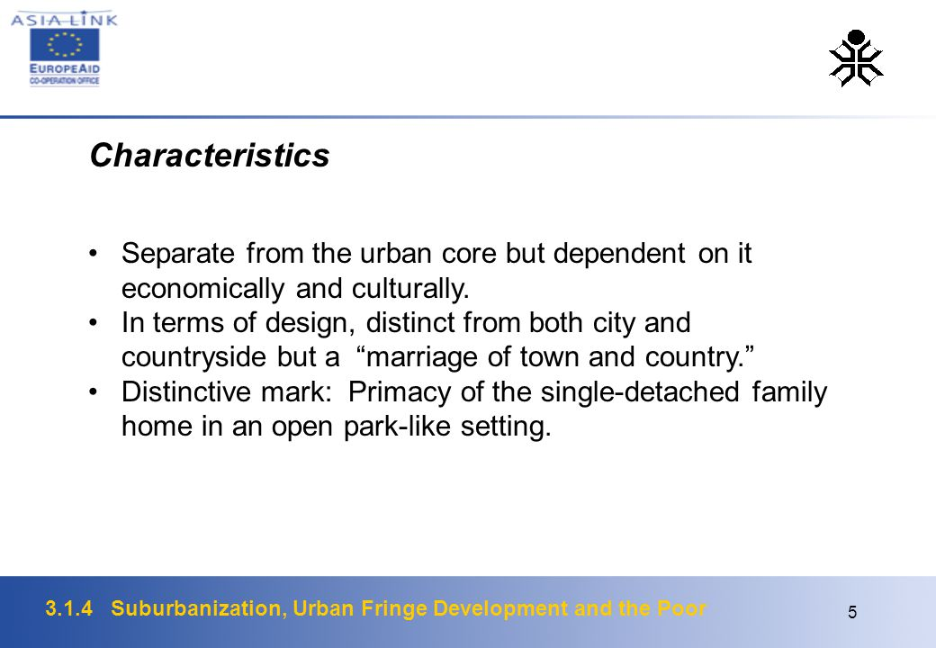 3.1.4 Suburbanization, Urban Fringe Development and the Poor 6 Characteristics (U.S.) peripheral growth low density functional segregation of land uses lengthening journeys to work and market ubiquitous cars, trucks and highways mainly residential use with some commercial, office and industrial nodes typically middle class lifestyle