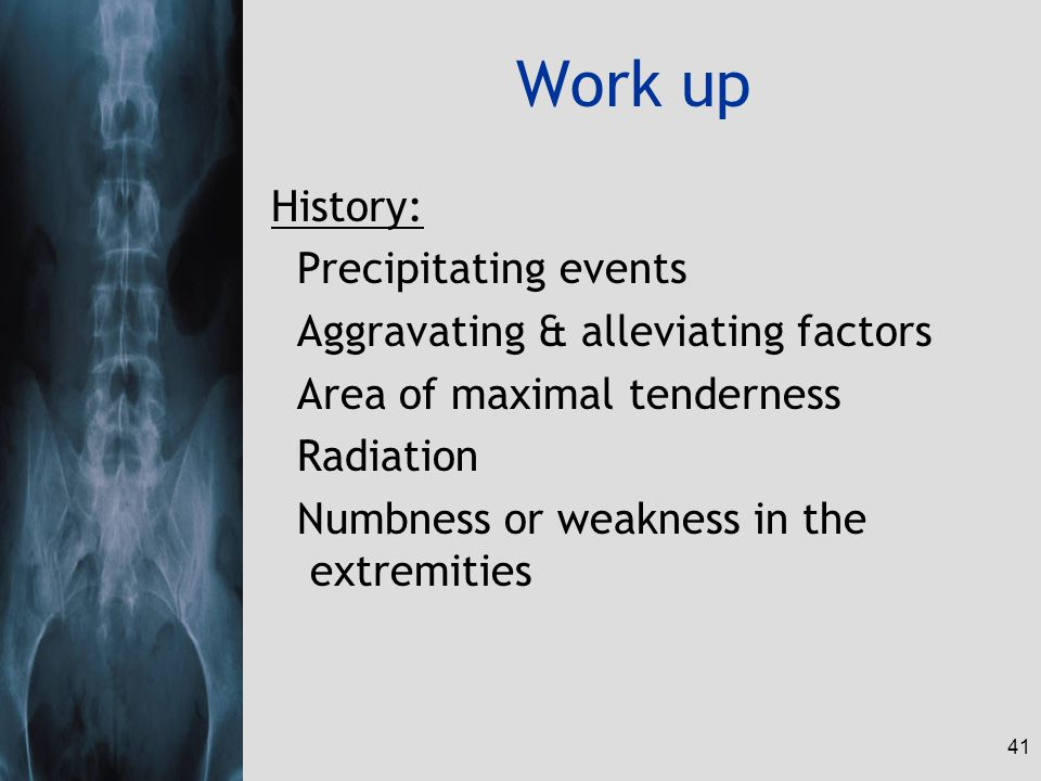41 Work up History: Precipitating events Aggravating & alleviating factors Area of maximal tenderness Radiation Numbness or weakness in the extremitie