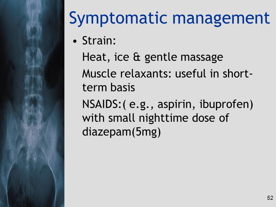 52 Symptomatic management Strain: Heat, ice & gentle massage Muscle relaxants: useful in short- term basis NSAIDS:( e.g., aspirin, ibuprofen) with small nighttime dose of diazepam(5mg)