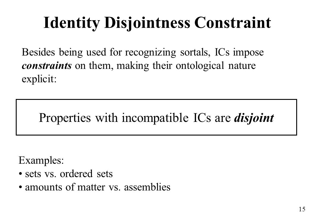 15 Identity Disjointness Constraint Properties with incompatible ICs are disjoint Besides being used for recognizing sortals, ICs impose constraints on them, making their ontological nature explicit: Examples: sets vs.