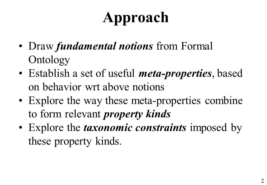 2 Approach Draw fundamental notions from Formal Ontology Establish a set of useful meta-properties, based on behavior wrt above notions Explore the way these meta-properties combine to form relevant property kinds Explore the taxonomic constraints imposed by these property kinds.