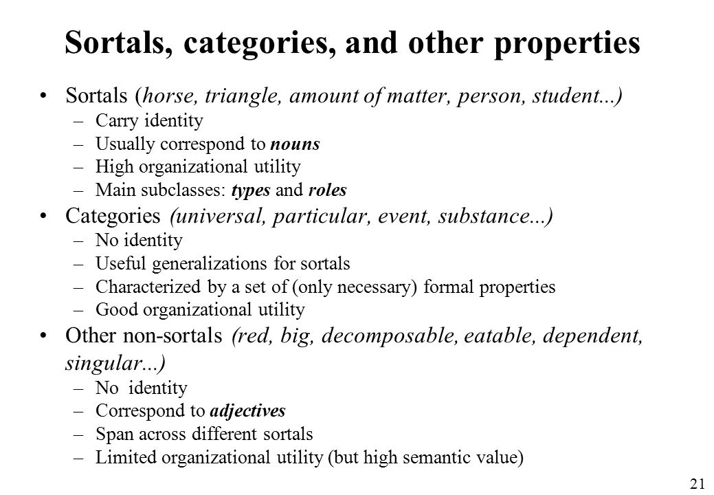 21 Sortals, categories, and other properties Sortals (horse, triangle, amount of matter, person, student...) –Carry identity –Usually correspond to nouns –High organizational utility –Main subclasses: types and roles Categories (universal, particular, event, substance...) –No identity –Useful generalizations for sortals –Characterized by a set of (only necessary) formal properties –Good organizational utility Other non-sortals (red, big, decomposable, eatable, dependent, singular...) –No identity –Correspond to adjectives –Span across different sortals –Limited organizational utility (but high semantic value)