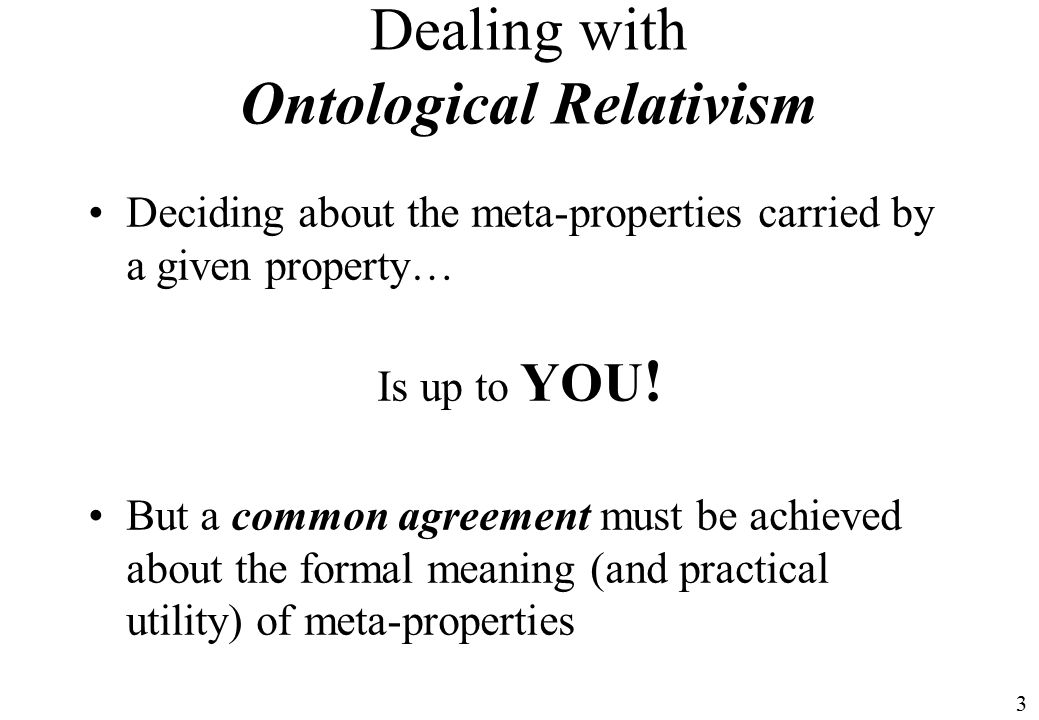 3 Dealing with Ontological Relativism Deciding about the meta-properties carried by a given property… Is up to YOU .