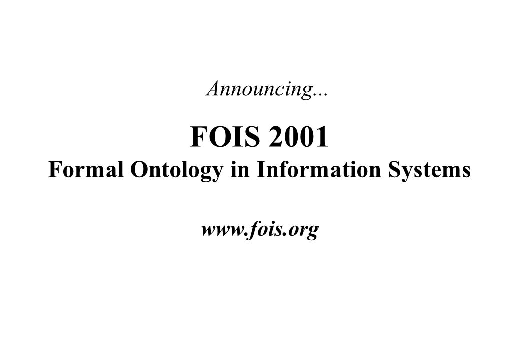 FOIS 2001 Formal Ontology in Information Systems www.fois.org Announcing...