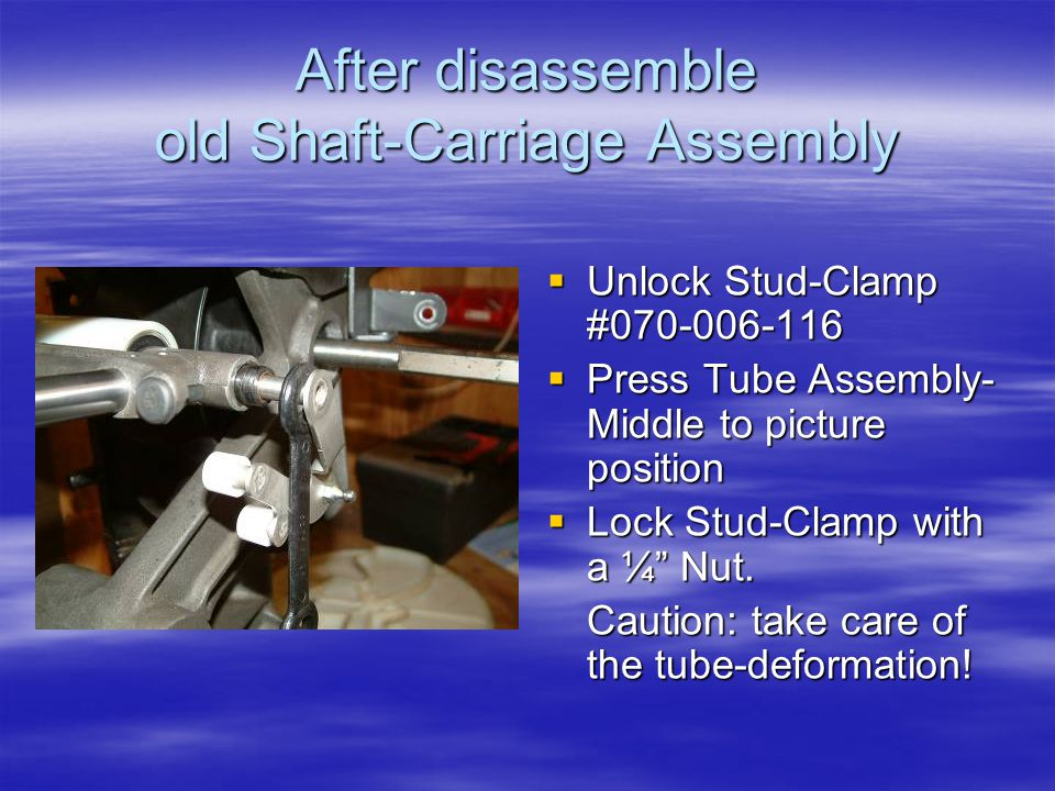 After disassemble old Shaft-Carriage Assembly  Unlock Stud-Clamp #070-006-116  Press Tube Assembly- Middle to picture position  Lock Stud-Clamp with a ¼ Nut.