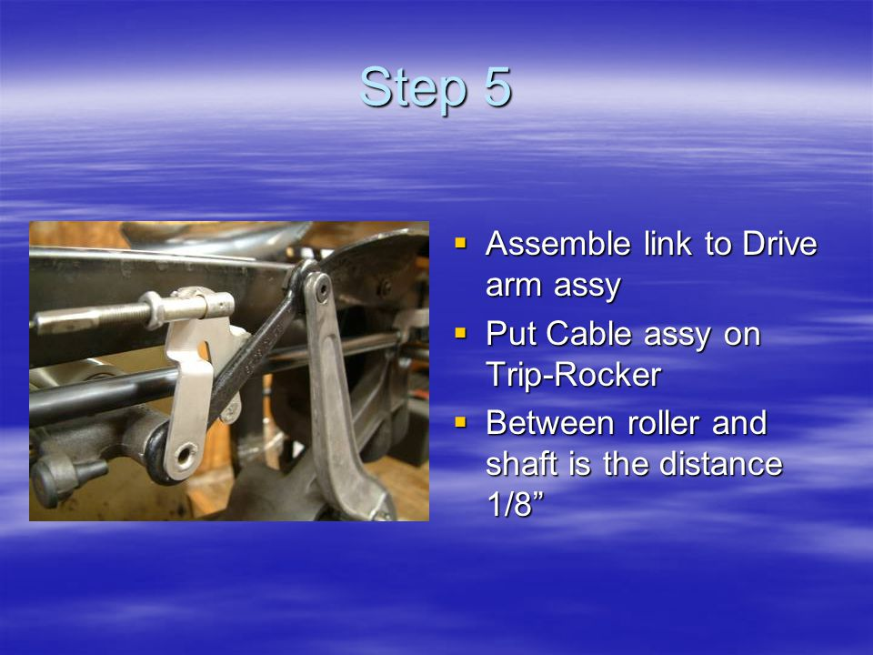 Step 5  Assemble link to Drive arm assy  Put Cable assy on Trip-Rocker  Between roller and shaft is the distance 1/8