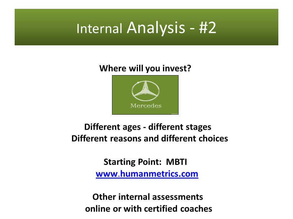 Internal Analysis - #2 Different ages - different stages Different reasons and different choices Starting Point: MBTI www.humanmetrics.com www.humanmetrics.com Other internal assessments online or with certified coaches Where will you invest