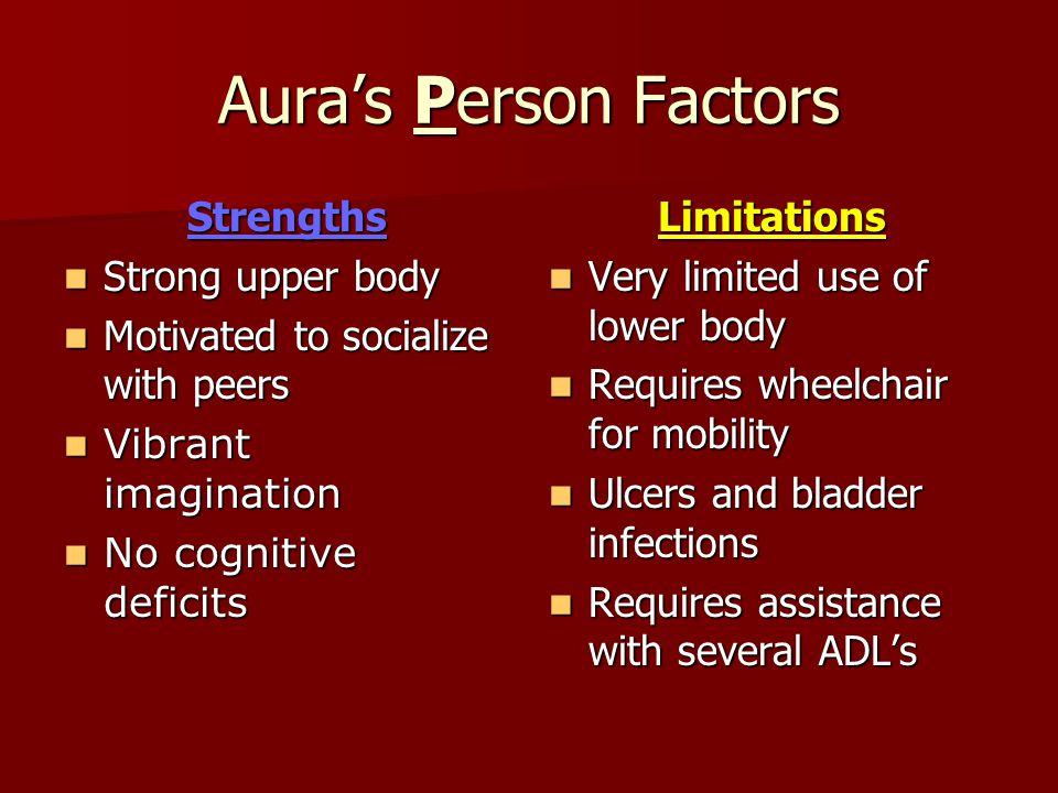 Aura's Environment Factors Strengths Strong family support: parents, grandparents, brothers Strong family support: parents, grandparents, brothers Surrounded by caring Latino community Surrounded by caring Latino community Positive spiritual influence among family and friends Positive spiritual influence among family and friendsLimitations Social isolation from peers at school Social isolation from peers at school Poor accessibility in the school and community Poor accessibility in the school and community Low SES Low SES