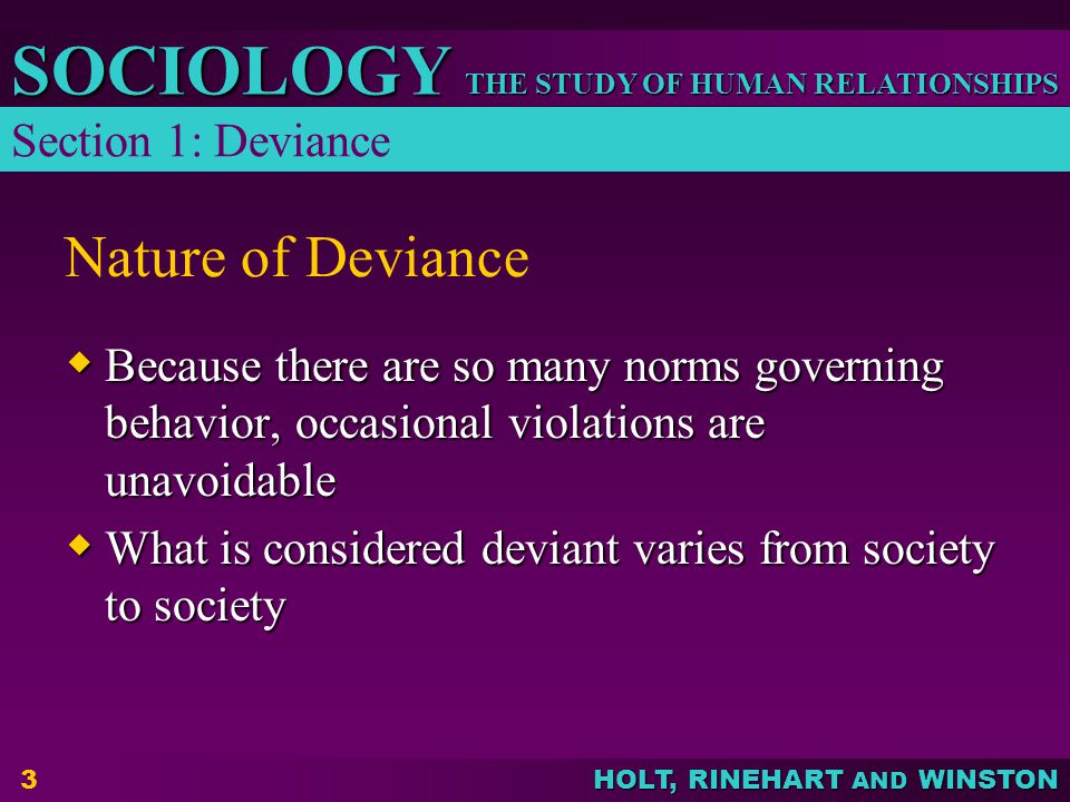 THE STUDY OF HUMAN RELATIONSHIPS SOCIOLOGY HOLT, RINEHART AND WINSTON 4 Social Functions of Deviance  Clarifying Norms – defines the boundaries of acceptable behavior  Unifying the Group – serves to draw the line between conforming members of society and outsiders – the nonconforming members  Diffusing Tension – acts that allow individuals to relieve tension without disrupting the basic fabric of society Section 1: Deviance