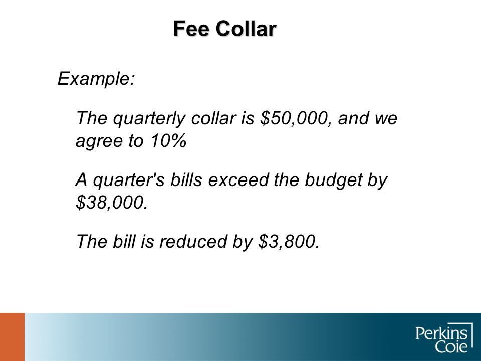 Fee Collar Example: The quarterly collar is $50,000, and we agree to 10% A quarter's bills exceed the budget by $38,000. The bill is reduced by $3,800