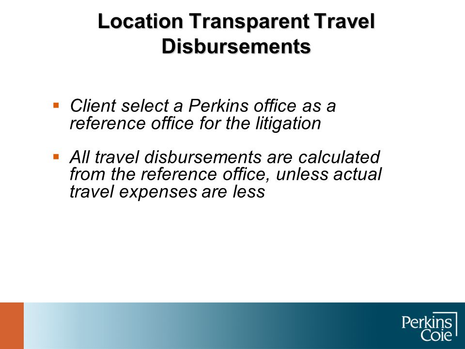 Location Transparent Travel Disbursements  Client select a Perkins office as a reference office for the litigation  All travel disbursements are cal
