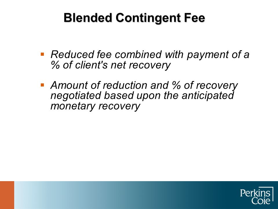 Blended Contingent Fee  Reduced fee combined with payment of a % of client's net recovery  Amount of reduction and % of recovery negotiated based up