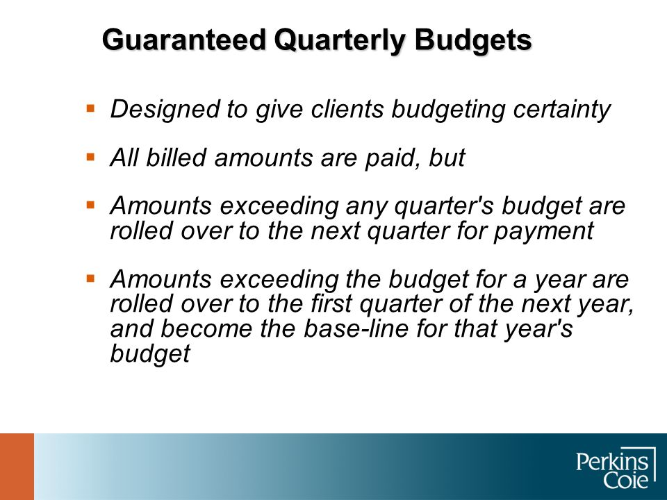 Guaranteed Quarterly Budgets  Designed to give clients budgeting certainty  All billed amounts are paid, but  Amounts exceeding any quarter s budget are rolled over to the next quarter for payment  Amounts exceeding the budget for a year are rolled over to the first quarter of the next year, and become the base-line for that year s budget