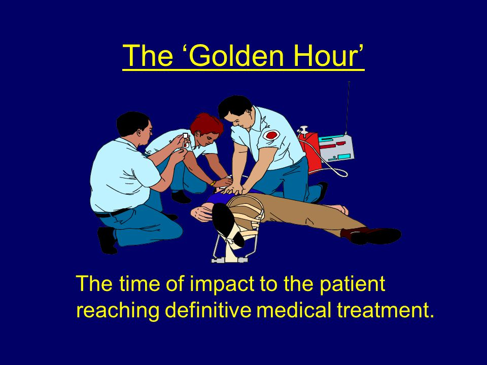 The 'Golden Hour' The time of impact to the patient reaching definitive medical treatment.
