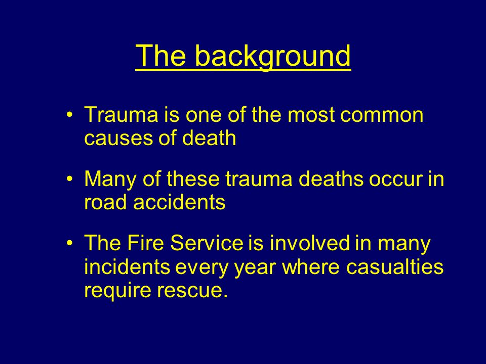 The background Trauma is one of the most common causes of death Many of these trauma deaths occur in road accidents The Fire Service is involved in many incidents every year where casualties require rescue.