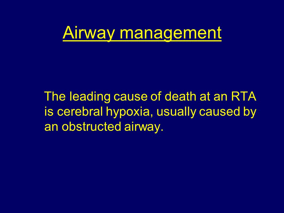 Airway management The leading cause of death at an RTA is cerebral hypoxia, usually caused by an obstructed airway.