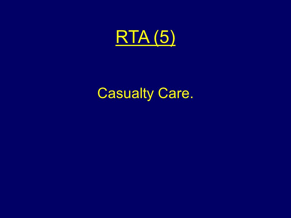 RTA (5) Casualty Care.