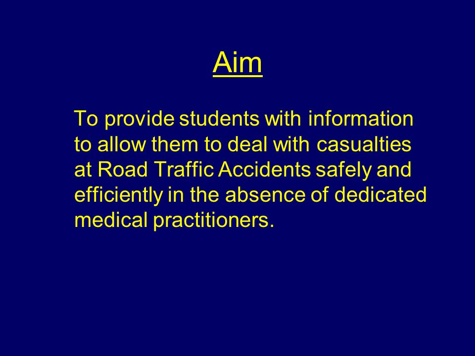 Aim To provide students with information to allow them to deal with casualties at Road Traffic Accidents safely and efficiently in the absence of dedicated medical practitioners.