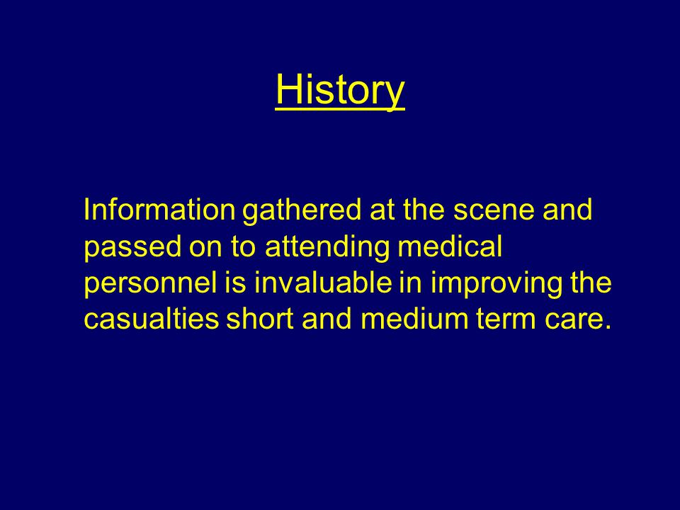 History Information gathered at the scene and passed on to attending medical personnel is invaluable in improving the casualties short and medium term care.