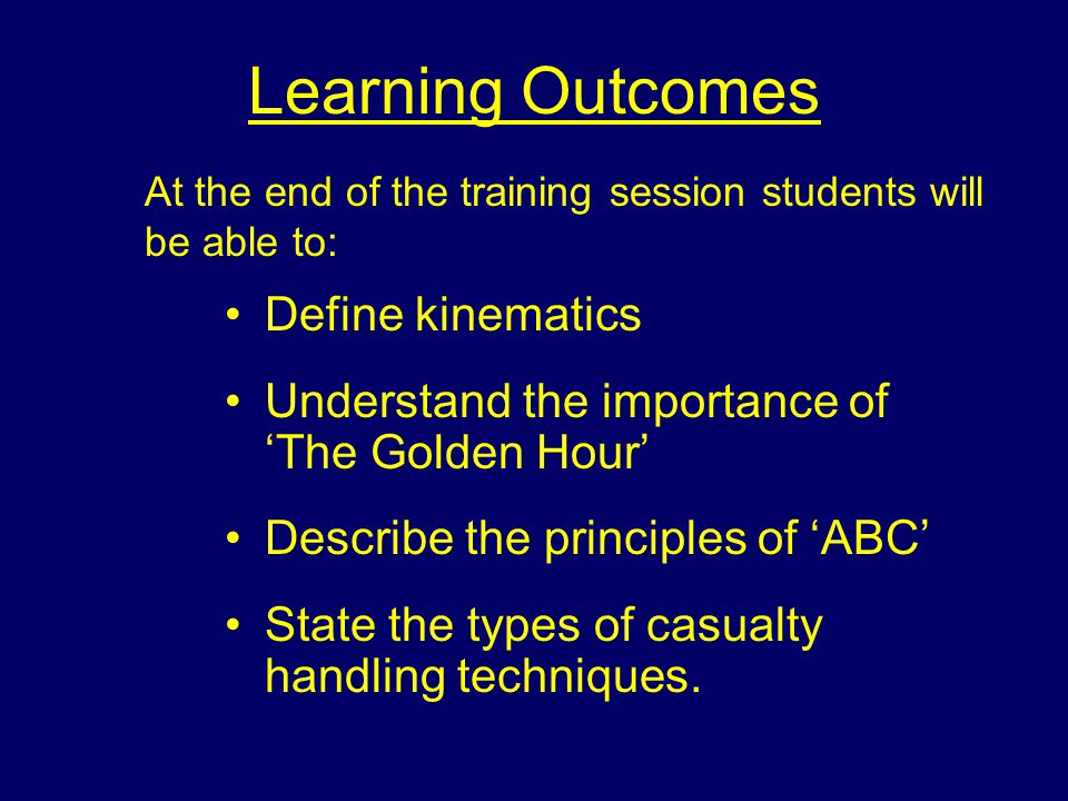 Learning Outcomes Define kinematics Understand the importance of 'The Golden Hour' Describe the principles of 'ABC' State the types of casualty handling techniques.