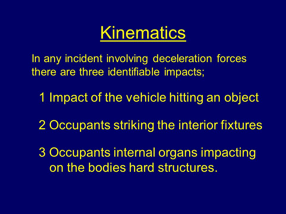Kinematics 1 Impact of the vehicle hitting an object 2 Occupants striking the interior fixtures 3 Occupants internal organs impacting on the bodies hard structures.