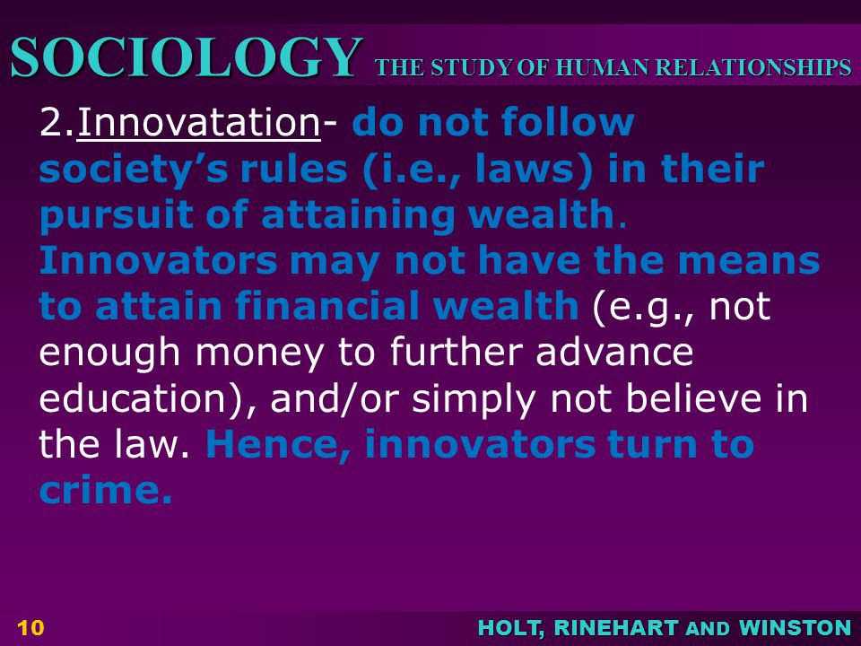 THE STUDY OF HUMAN RELATIONSHIPS SOCIOLOGY HOLT, RINEHART AND WINSTON 10 2.Innovatation- do not follow society's rules (i.e., laws) in their pursuit o