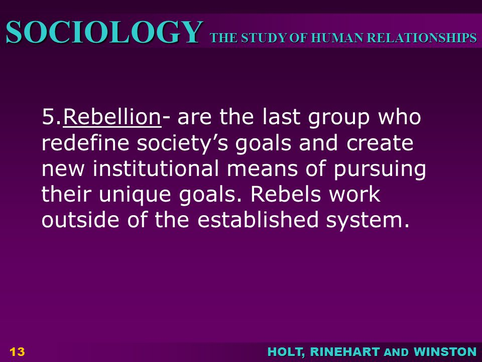 THE STUDY OF HUMAN RELATIONSHIPS SOCIOLOGY HOLT, RINEHART AND WINSTON 13 5.Rebellion- are the last group who redefine society's goals and create new i