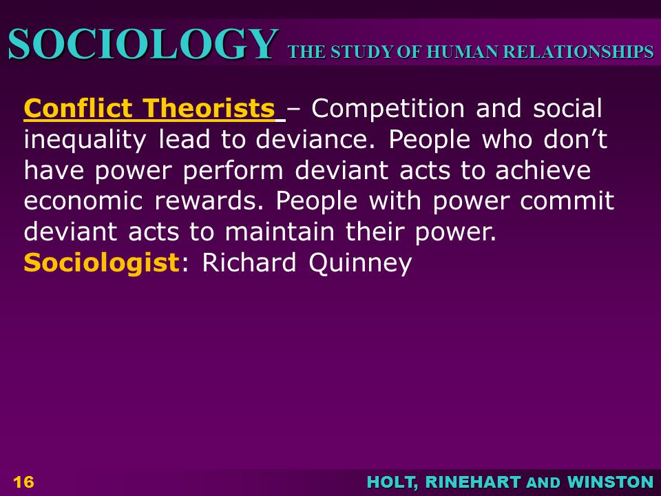 THE STUDY OF HUMAN RELATIONSHIPS SOCIOLOGY HOLT, RINEHART AND WINSTON 16 Conflict Theorists – Competition and social inequality lead to deviance.