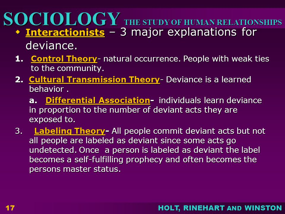 THE STUDY OF HUMAN RELATIONSHIPS SOCIOLOGY HOLT, RINEHART AND WINSTON  Interactionists – 3 major explanations for deviance.