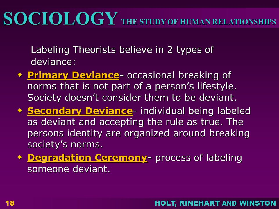THE STUDY OF HUMAN RELATIONSHIPS SOCIOLOGY HOLT, RINEHART AND WINSTON Labeling Theorists believe in 2 types of deviance:  Primary Deviance- occasiona