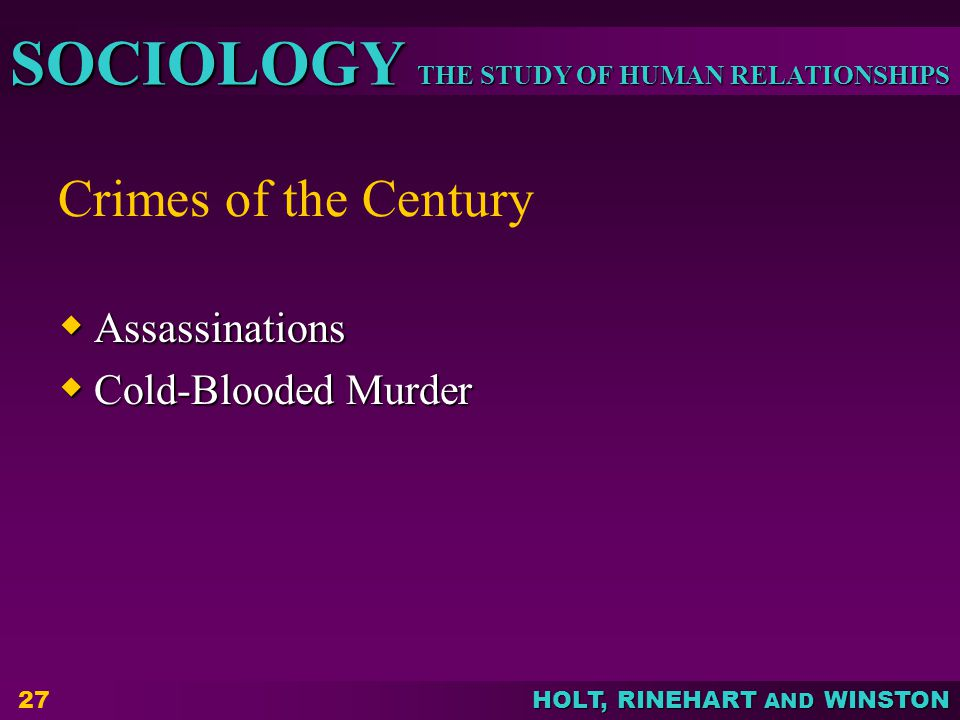 THE STUDY OF HUMAN RELATIONSHIPS SOCIOLOGY HOLT, RINEHART AND WINSTON Crimes of the Century  Assassinations  Cold-Blooded Murder 27