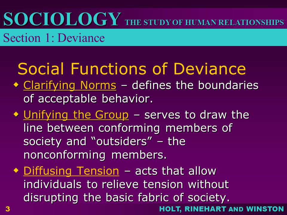 THE STUDY OF HUMAN RELATIONSHIPS SOCIOLOGY HOLT, RINEHART AND WINSTON 3 Social Functions of Deviance  Clarifying Norms – defines the boundaries of acceptable behavior.