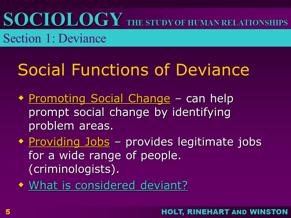 THE STUDY OF HUMAN RELATIONSHIPS SOCIOLOGY HOLT, RINEHART AND WINSTON 5 Social Functions of Deviance  Promoting Social Change – can help prompt social change by identifying problem areas.