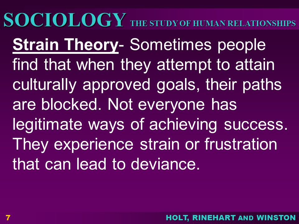 THE STUDY OF HUMAN RELATIONSHIPS SOCIOLOGY HOLT, RINEHART AND WINSTON 7 Strain Theory- Sometimes people find that when they attempt to attain culturally approved goals, their paths are blocked.