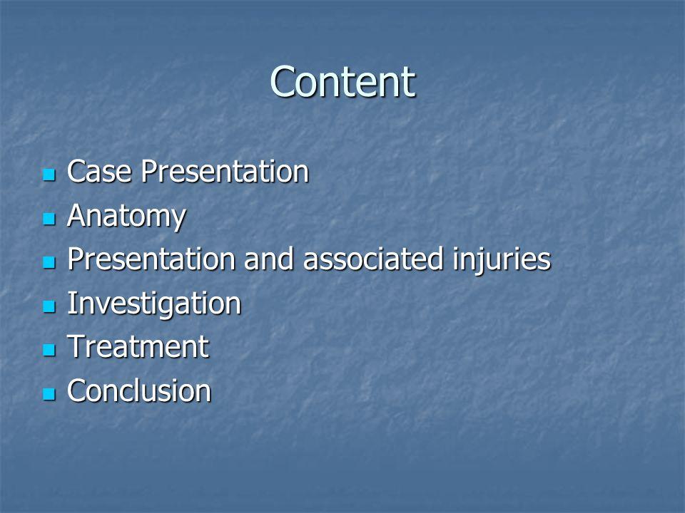Content Case Presentation Case Presentation Anatomy Anatomy Presentation and associated injuries Presentation and associated injuries Investigation In