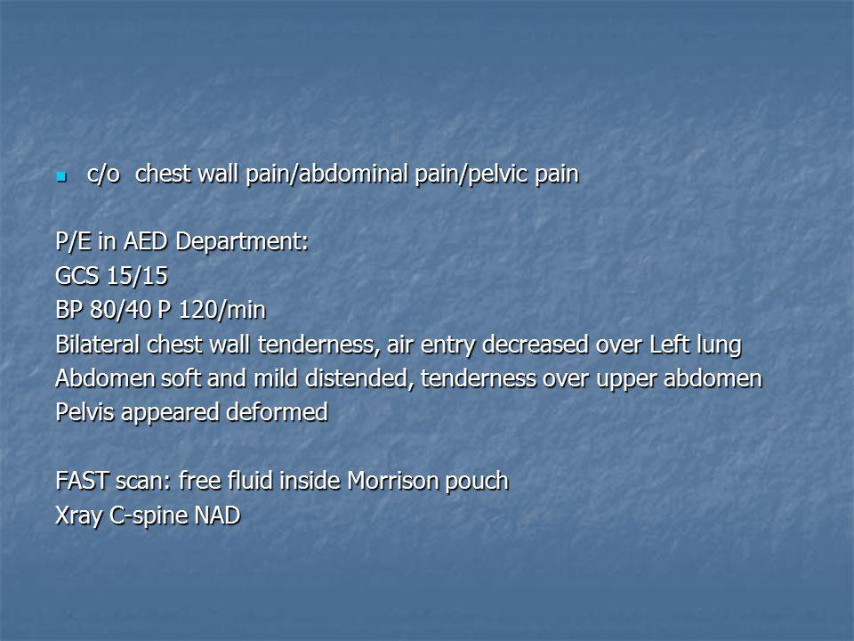 c/o chest wall pain/abdominal pain/pelvic pain c/o chest wall pain/abdominal pain/pelvic pain P/E in AED Department: GCS 15/15 BP 80/40 P 120/min Bila