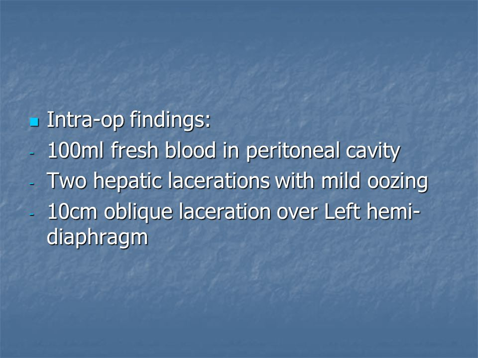 Intra-op findings: Intra-op findings: - 100ml fresh blood in peritoneal cavity - Two hepatic lacerations with mild oozing - 10cm oblique laceration ov