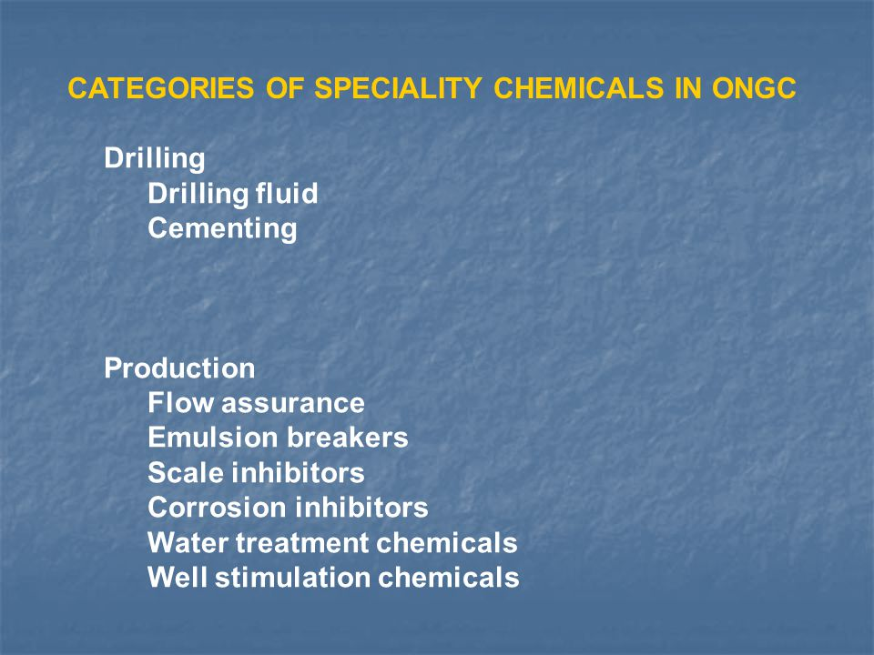 CATEGORIES OF SPECIALITY CHEMICALS IN ONGC Drilling Drilling fluid Cementing Production Flow assurance Emulsion breakers Scale inhibitors Corrosion in