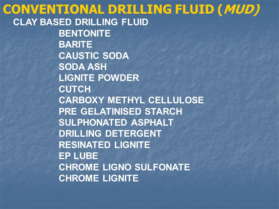 CONVENTIONAL DRILLING FLUID (MUD) CLAY BASED DRILLING FLUID BENTONITE BARITE CAUSTIC SODA SODA ASH LIGNITE POWDER CUTCH CARBOXY METHYL CELLULOSE PRE G