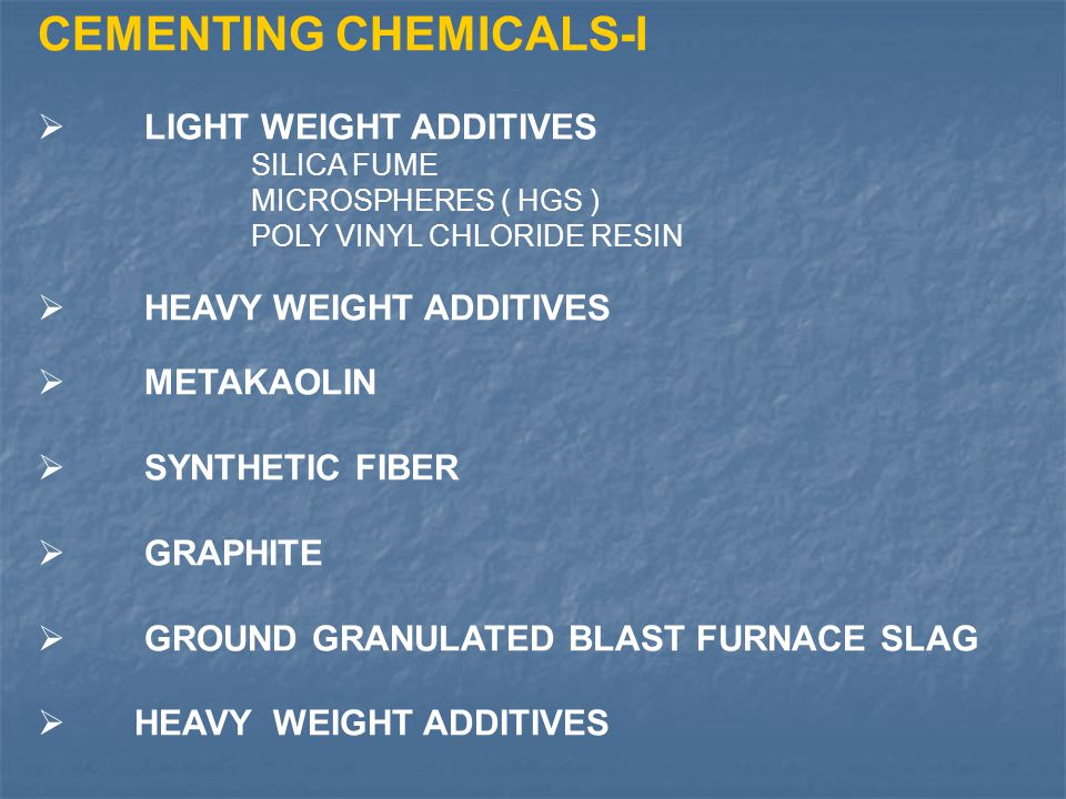CEMENTING CHEMICALS-I  LIGHT WEIGHT ADDITIVES SILICA FUME MICROSPHERES ( HGS ) POLY VINYL CHLORIDE RESIN  HEAVY WEIGHT ADDITIVES  METAKAOLIN  SYNT