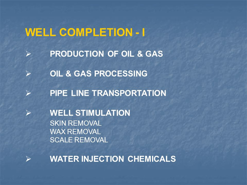 WELL COMPLETION - I  PRODUCTION OF OIL & GAS  OIL & GAS PROCESSING  PIPE LINE TRANSPORTATION  WELL STIMULATION SKIN REMOVAL WAX REMOVAL SCALE REMO