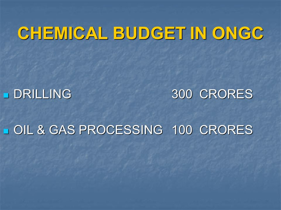CHEMICAL BUDGET IN ONGC DRILLING300 CRORES DRILLING300 CRORES OIL & GAS PROCESSING100 CRORES OIL & GAS PROCESSING100 CRORES