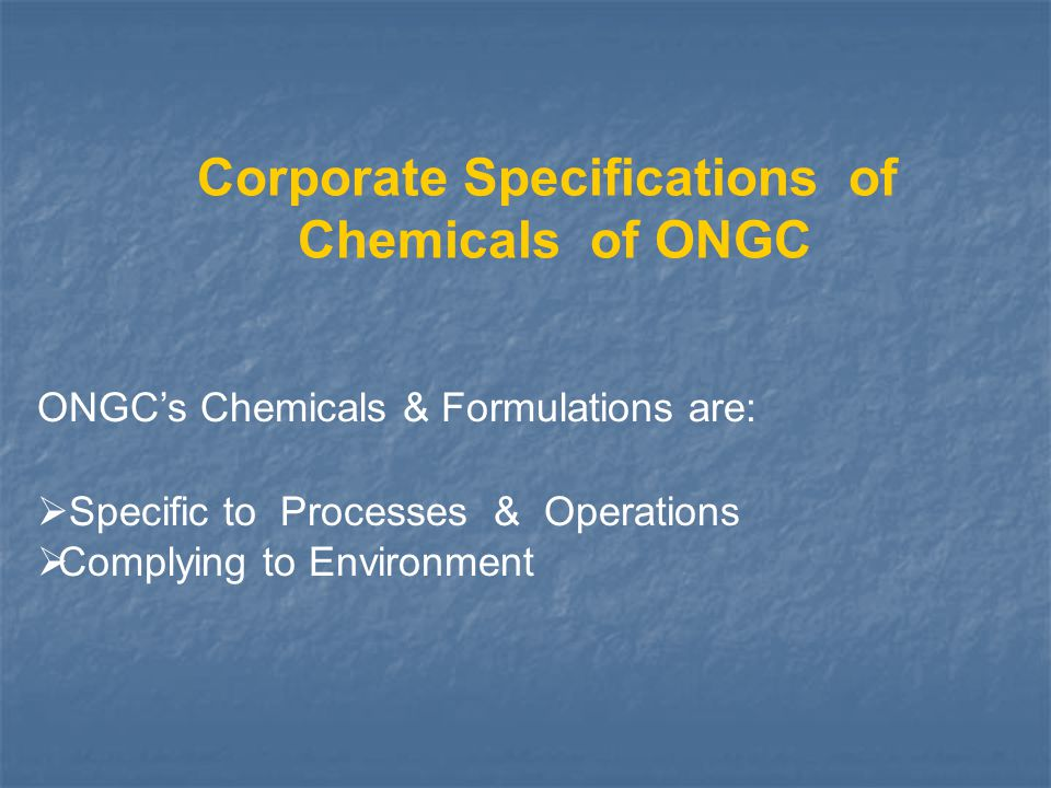Corporate Specifications of Chemicals of ONGC ONGC's Chemicals & Formulations are:  Specific to Processes & Operations  Complying to Environment
