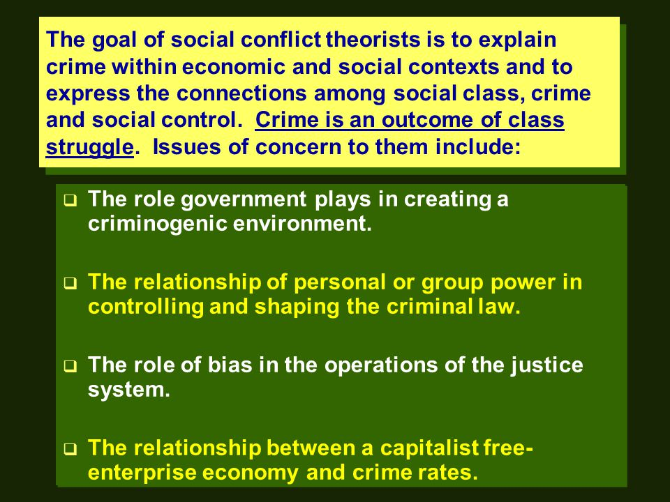 The goal of social conflict theorists is to explain crime within economic and social contexts and to express the connections among social class, crime and social control.